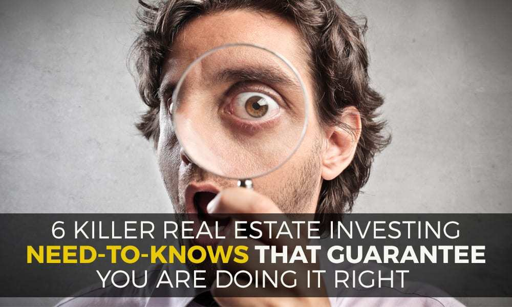 6 Killer Real Estate Investing Need-to-Knows that Guarantee You Are Doing It Right