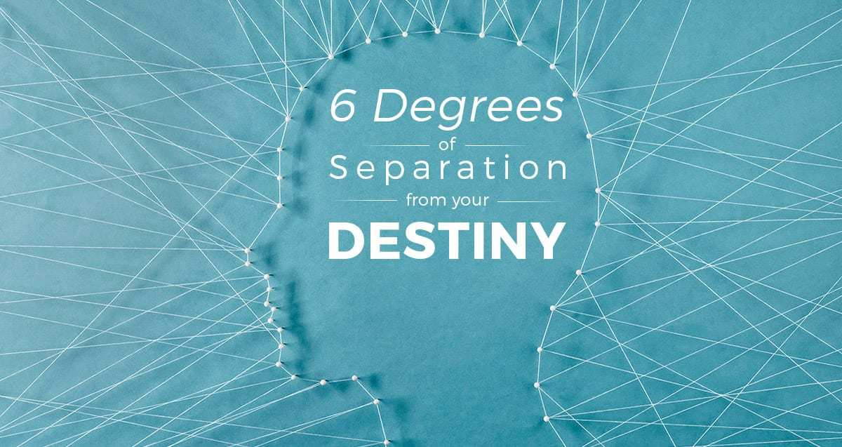 6 'D'egrees of Separation from Your Destiny