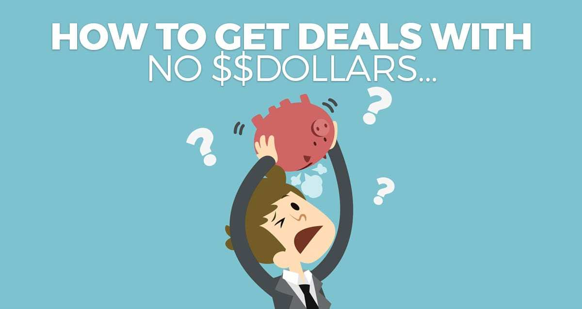 How to Get Deals with NO Dollars…