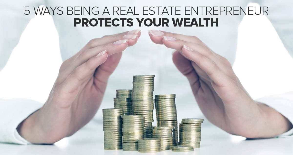 5 Ways Being a Real Estate Entrepreneur Protects Your Wealth