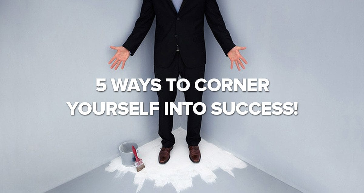 5 Ways to Corner Yourself into Success!