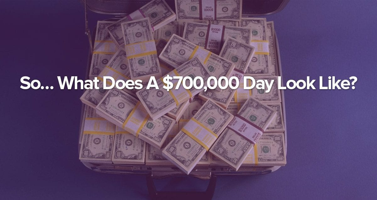 So… What Does A $700,000 Day Look Like?