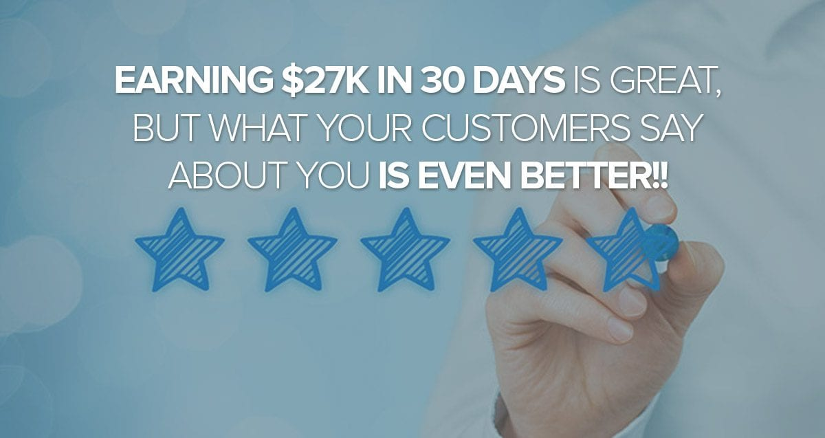 Earning $27K in 30 Days is GREAT, but What Your Customers Say about You Is Even Better!!
