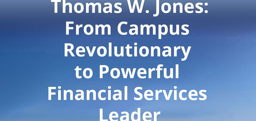 Thomas W. Jones From Campus Revolutionary to Powerful Financial Services Leader